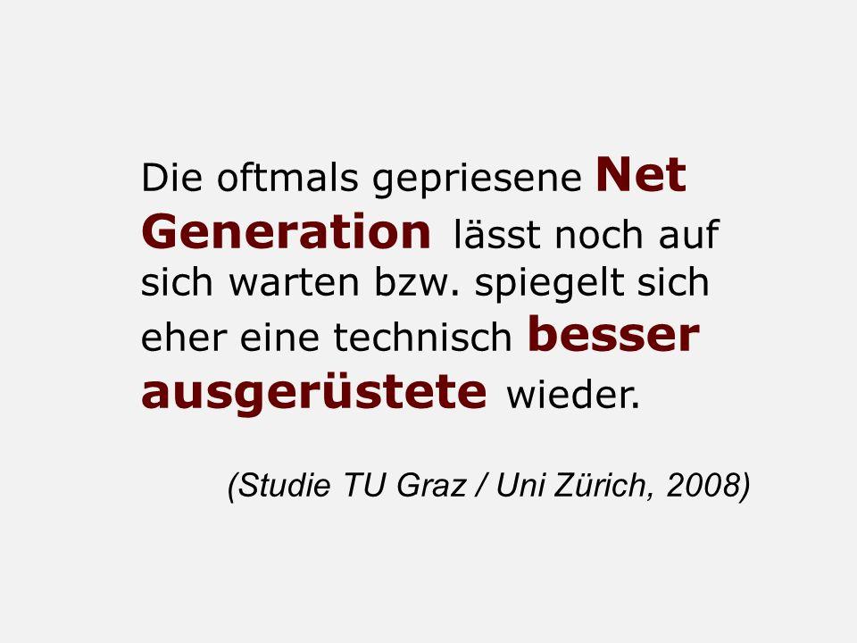 Die oftmals gepriesene Net Generation lässt noch auf sich warten bzw. spiegelt sich eher eine technisch besser ausgerüstete wieder. (Studie TU Graz /