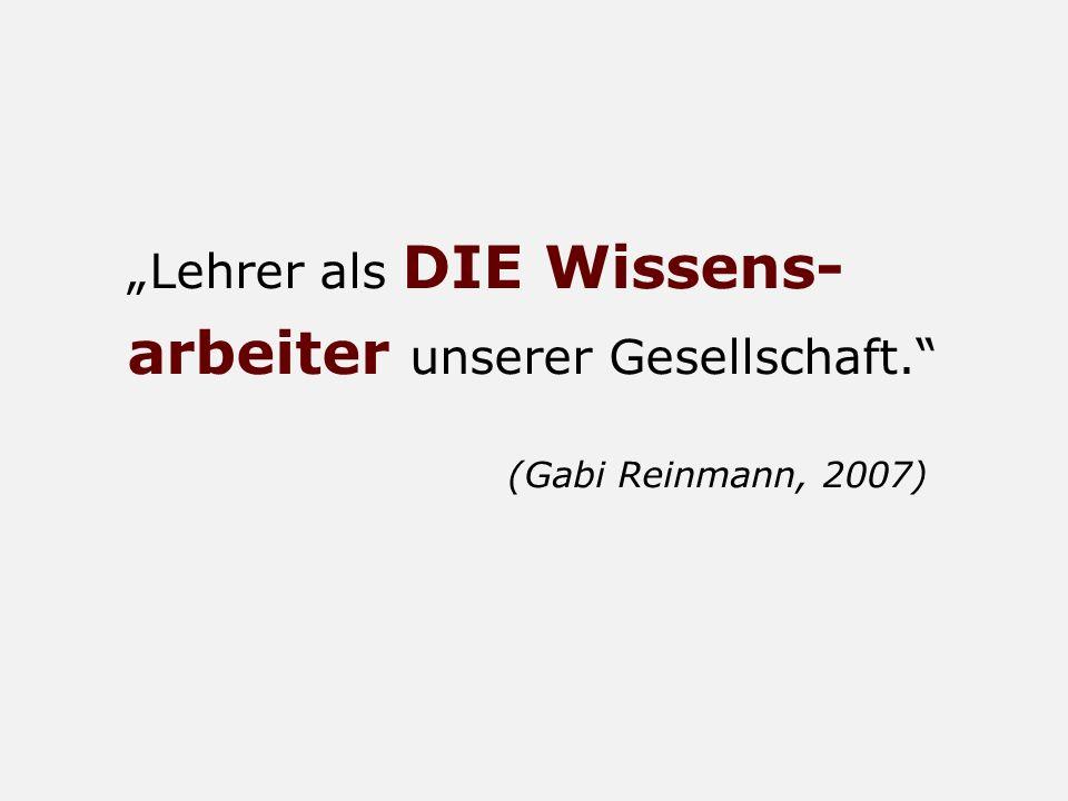Lehrer als DIE Wissens- arbeiter unserer Gesellschaft. (Gabi Reinmann, 2007)