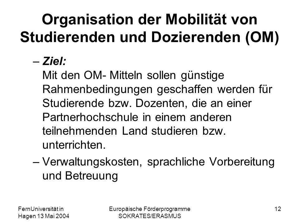 FernUniversität in Hagen 13 Mai 2004 Europäische Förderprogramme SOKRATES/ERASMUS 12 Organisation der Mobilität von Studierenden und Dozierenden (OM)