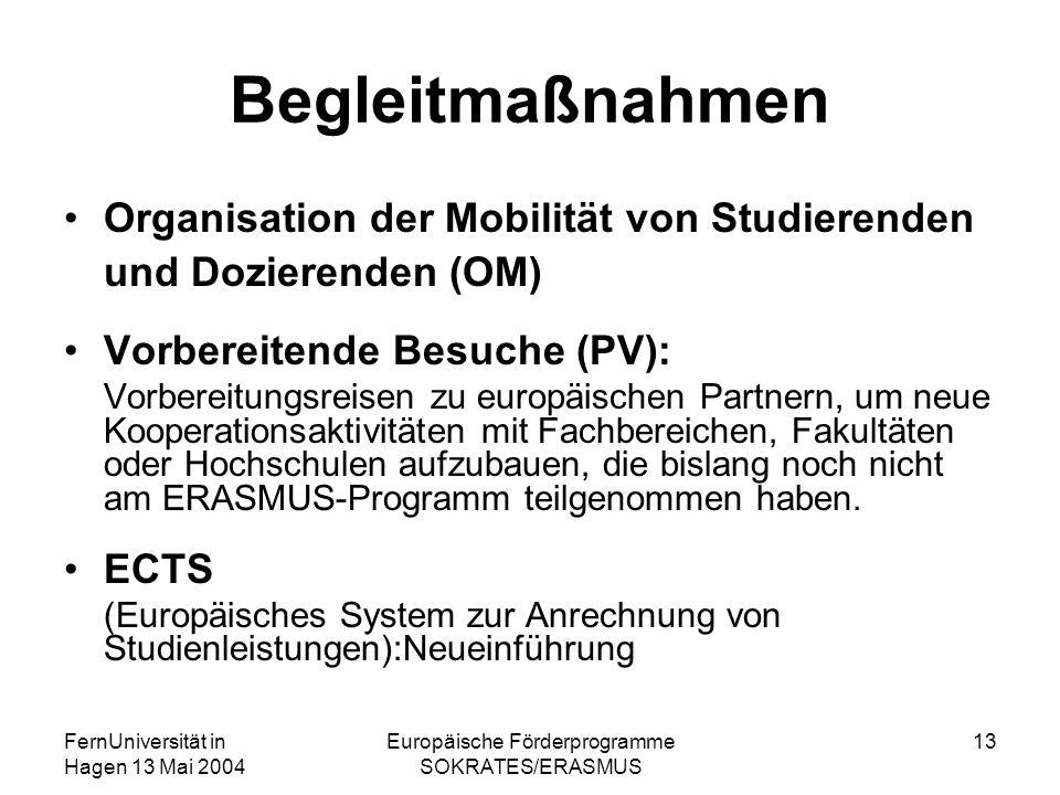 FernUniversität in Hagen 13 Mai 2004 Europäische Förderprogramme SOKRATES/ERASMUS 13 Begleitmaßnahmen Organisation der Mobilität von Studierenden und Dozierenden (OM) Vorbereitende Besuche (PV): Vorbereitungsreisen zu europäischen Partnern, um neue Kooperationsaktivitäten mit Fachbereichen, Fakultäten oder Hochschulen aufzubauen, die bislang noch nicht am ERASMUS-Programm teilgenommen haben.