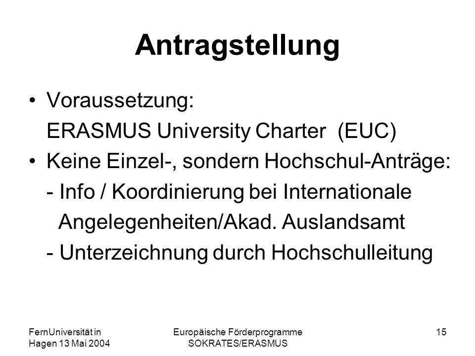 FernUniversität in Hagen 13 Mai 2004 Europäische Förderprogramme SOKRATES/ERASMUS 15 Antragstellung Voraussetzung: ERASMUS University Charter (EUC) Keine Einzel-, sondern Hochschul-Anträge: - Info / Koordinierung bei Internationale Angelegenheiten/Akad.