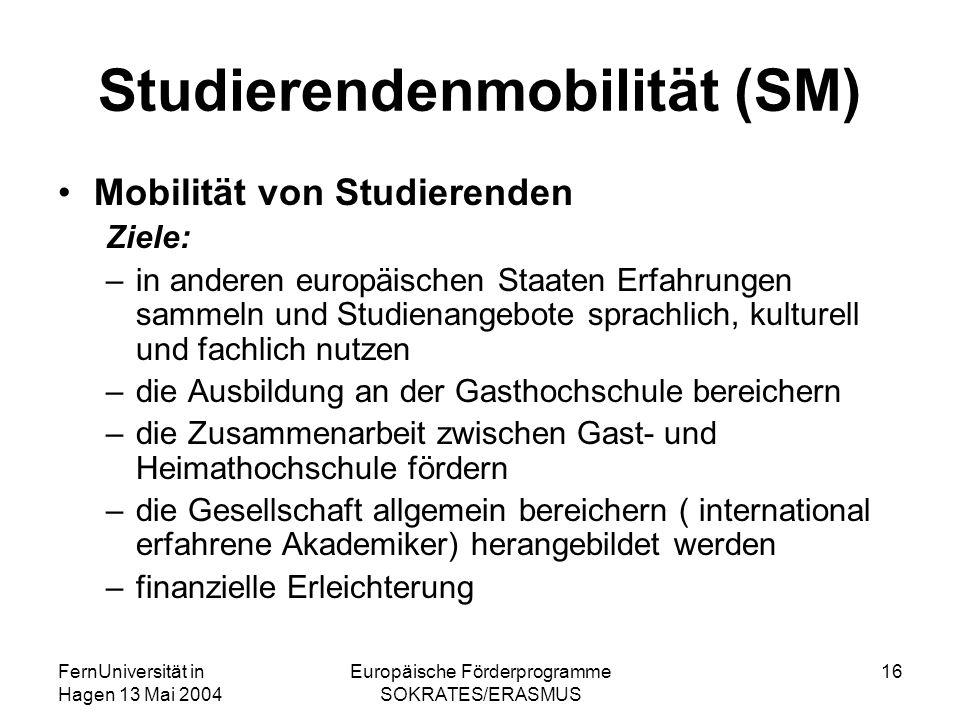 FernUniversität in Hagen 13 Mai 2004 Europäische Förderprogramme SOKRATES/ERASMUS 16 Studierendenmobilität (SM) Mobilität von Studierenden Ziele: –in