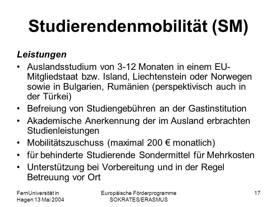 FernUniversität in Hagen 13 Mai 2004 Europäische Förderprogramme SOKRATES/ERASMUS 17 Studierendenmobilität (SM) Leistungen Auslandsstudium von 3-12 Monaten in einem EU- Mitgliedstaat bzw.