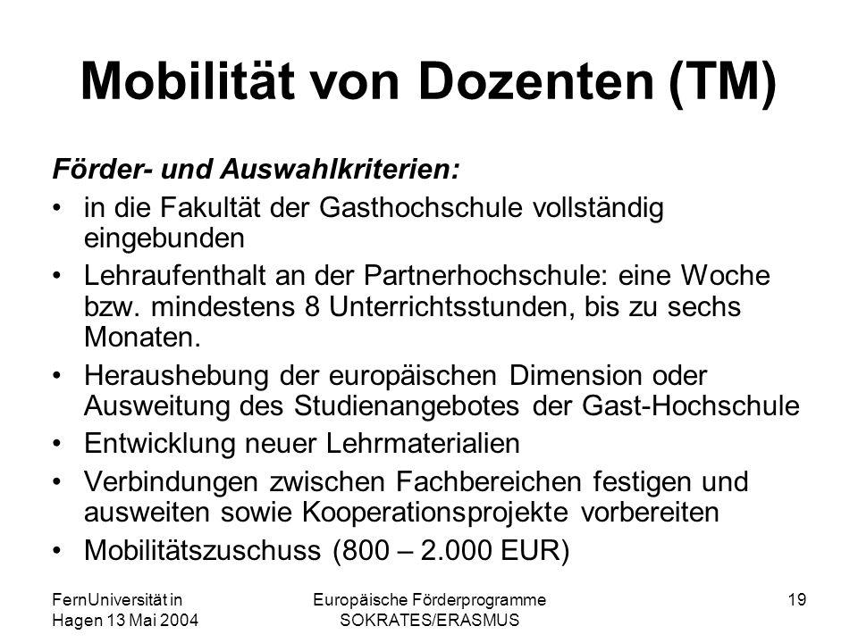 FernUniversität in Hagen 13 Mai 2004 Europäische Förderprogramme SOKRATES/ERASMUS 19 Mobilität von Dozenten (TM) Förder- und Auswahlkriterien: in die Fakultät der Gasthochschule vollständig eingebunden Lehraufenthalt an der Partnerhochschule: eine Woche bzw.