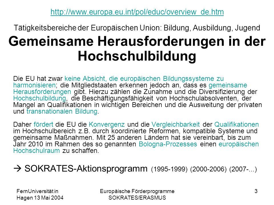 FernUniversität in Hagen 13 Mai 2004 Europäische Förderprogramme SOKRATES/ERASMUS 3 http://www.europa.eu.int/pol/educ/overview_de.htm http://www.europa.eu.int/pol/educ/overview_de.htm Tätigkeitsbereiche der Europäischen Union: Bildung, Ausbildung, Jugend Gemeinsame Herausforderungen in der Hochschulbildung Die EU hat zwar keine Absicht, die europäischen Bildungssysteme zu harmonisieren; die Mitgliedstaaten erkennen jedoch an, dass es gemeinsame Herausforderungen gibt.