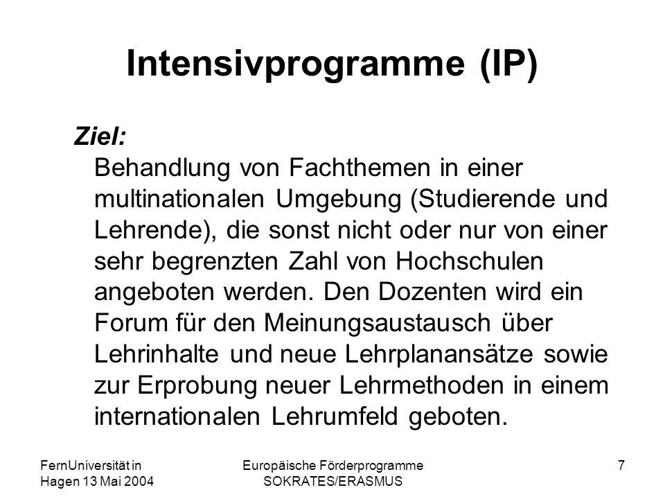 FernUniversität in Hagen 13 Mai 2004 Europäische Förderprogramme SOKRATES/ERASMUS 7 Intensivprogramme (IP) Ziel: Behandlung von Fachthemen in einer mu
