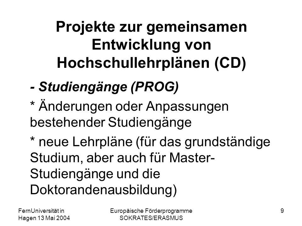 FernUniversität in Hagen 13 Mai 2004 Europäische Förderprogramme SOKRATES/ERASMUS 9 Projekte zur gemeinsamen Entwicklung von Hochschullehrplänen (CD) - Studiengänge (PROG) * Änderungen oder Anpassungen bestehender Studiengänge * neue Lehrpläne (für das grundständige Studium, aber auch für Master- Studiengänge und die Doktorandenausbildung)