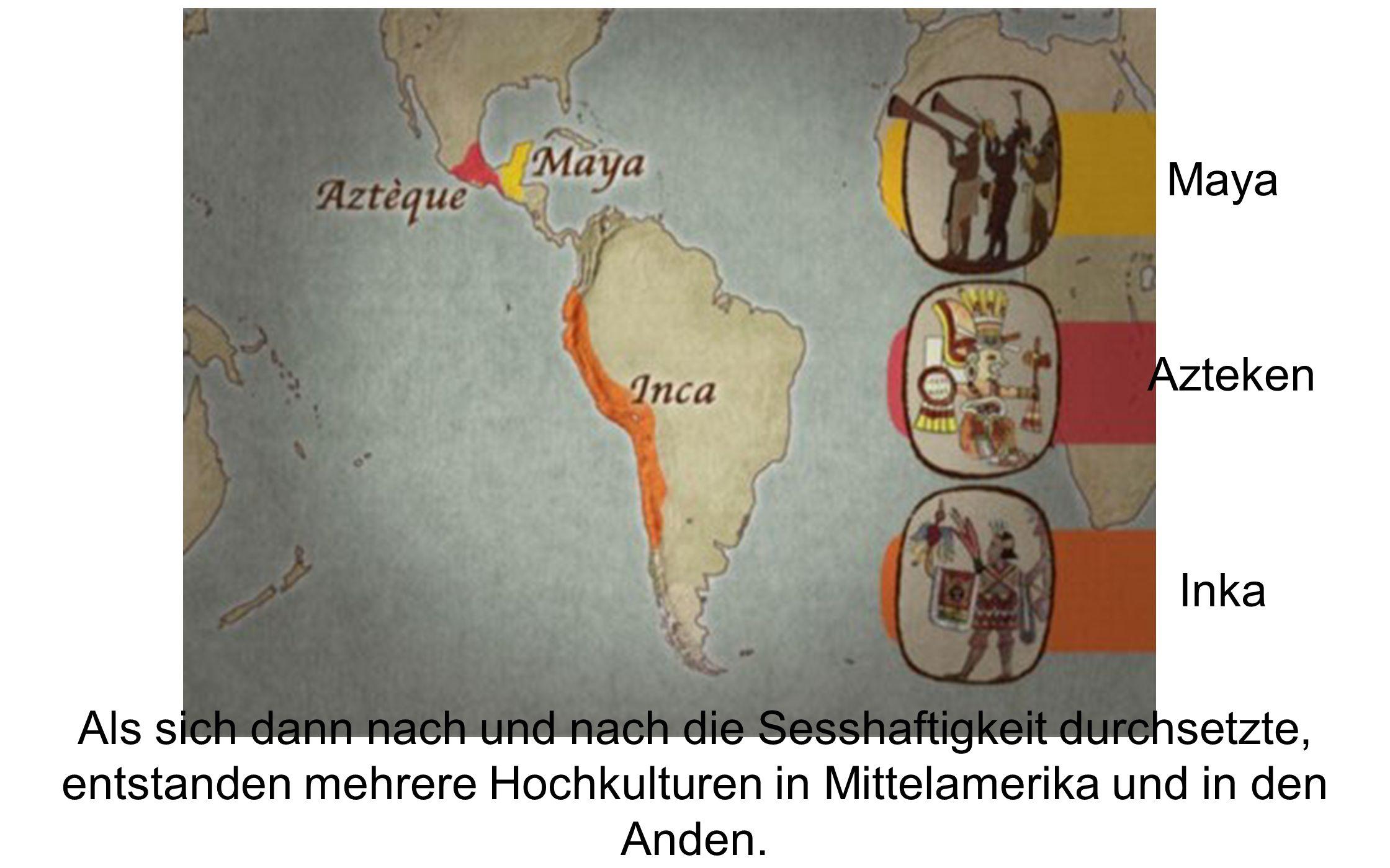 Als sich dann nach und nach die Sesshaftigkeit durchsetzte, entstanden mehrere Hochkulturen in Mittelamerika und in den Anden. Maya Azteken Inka