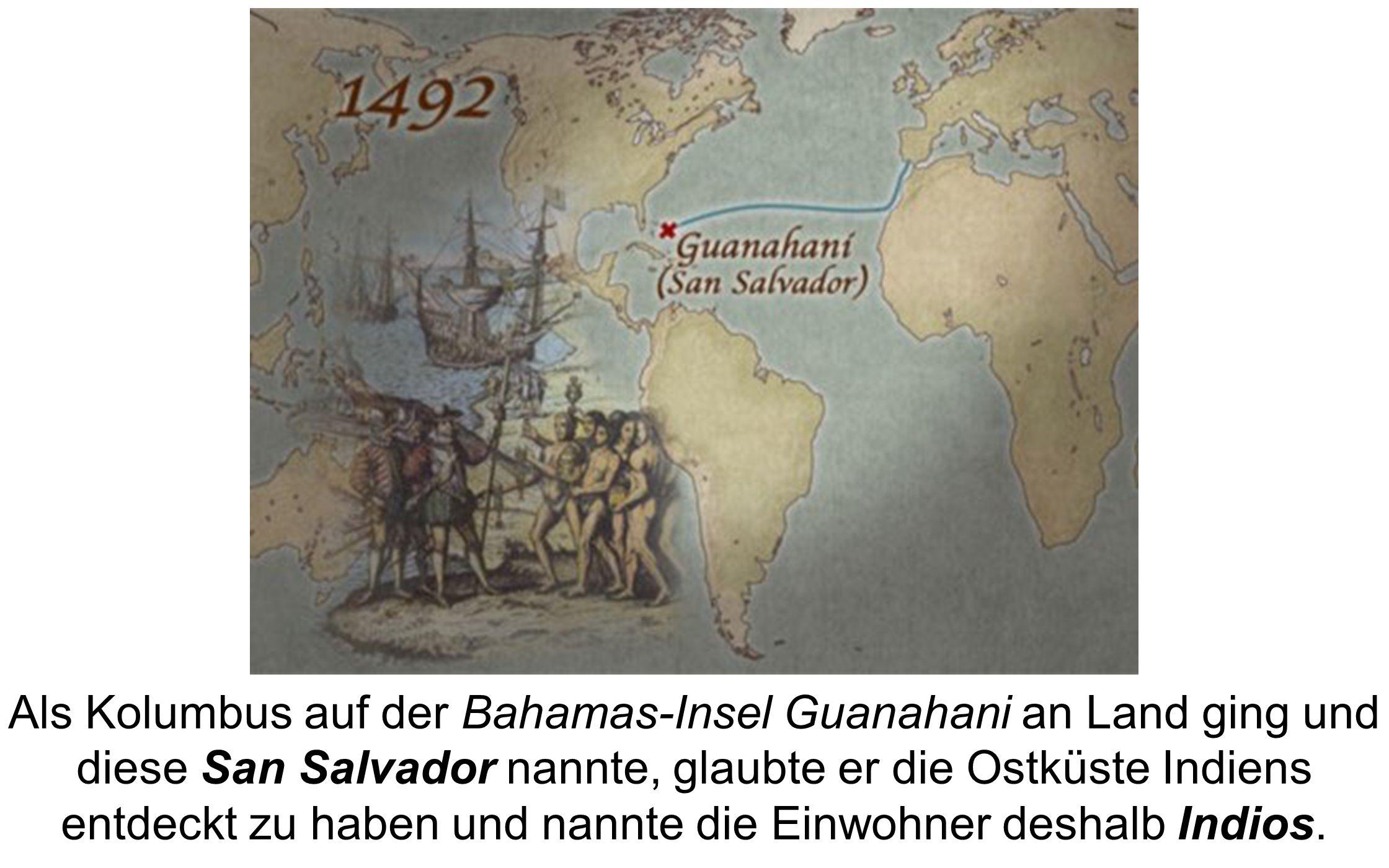 Als Kolumbus auf der Bahamas-Insel Guanahani an Land ging und diese San Salvador nannte, glaubte er die Ostküste Indiens entdeckt zu haben und nannte