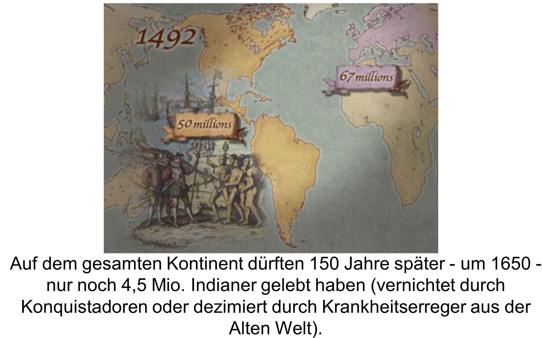 Auf dem gesamten Kontinent dürften 150 Jahre später - um 1650 - nur noch 4,5 Mio. Indianer gelebt haben (vernichtet durch Konquistadoren oder dezimier