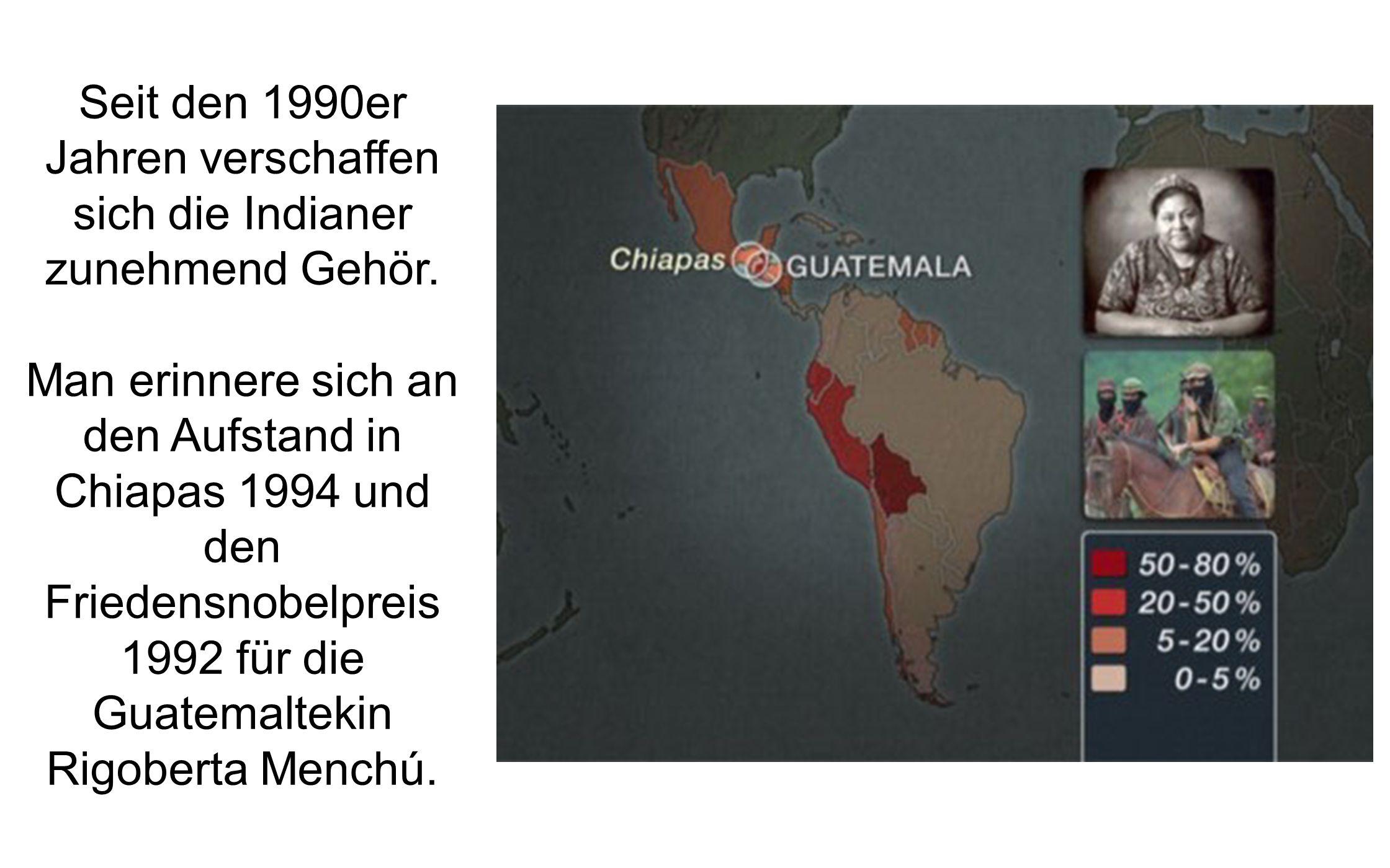 Seit den 1990er Jahren verschaffen sich die Indianer zunehmend Gehör. Man erinnere sich an den Aufstand in Chiapas 1994 und den Friedensnobelpreis 199