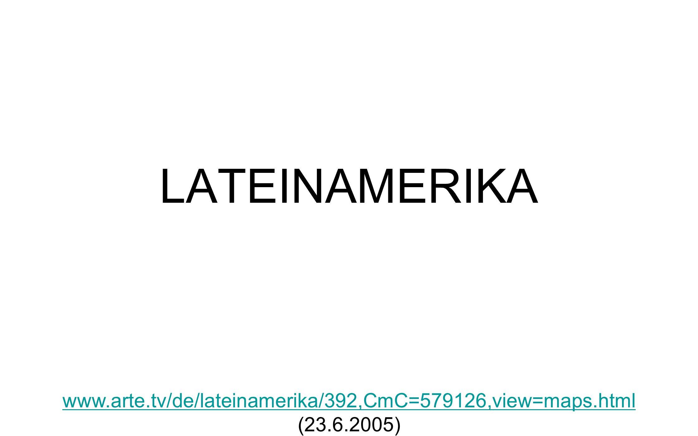 LATEINAMERIKA www.arte.tv/de/lateinamerika/392,CmC=579126,view=maps.html www.arte.tv/de/lateinamerika/392,CmC=579126,view=maps.html (23.6.2005)