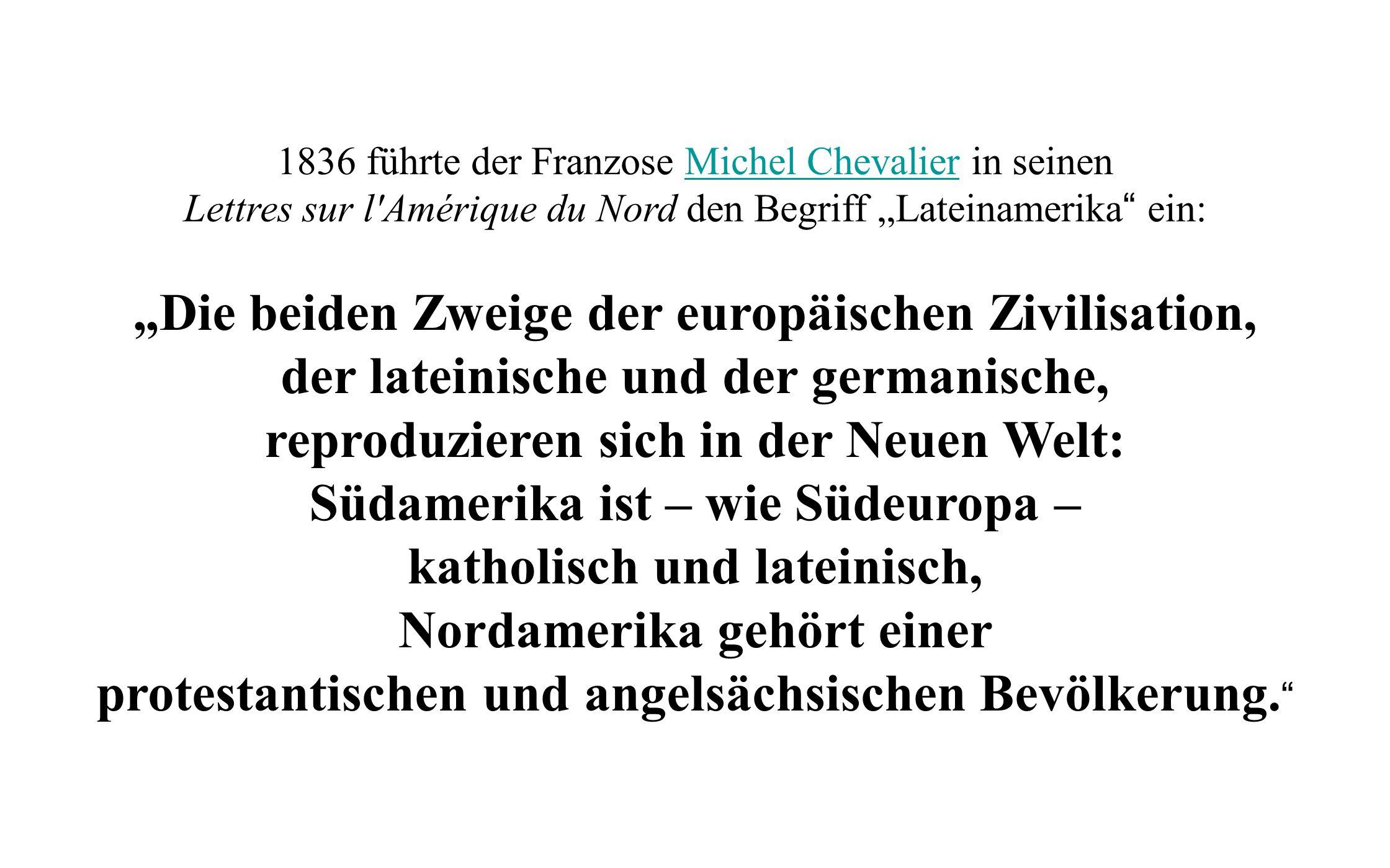 1836 führte der Franzose Michel Chevalier in seinenMichel Chevalier Lettres sur l'Amérique du Nord den Begriff Lateinamerika ein: Die beiden Zweige de