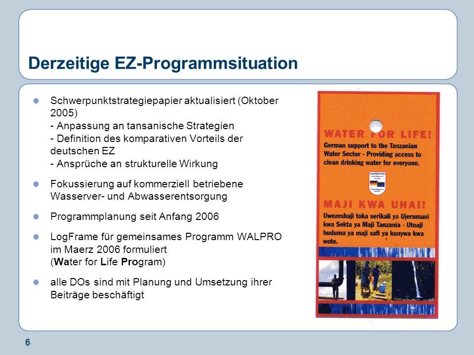 6 Derzeitige EZ-Programmsituation Schwerpunktstrategiepapier aktualisiert (Oktober 2005) - Anpassung an tansanische Strategien - Definition des komparativen Vorteils der deutschen EZ - Ansprüche an strukturelle Wirkung Fokussierung auf kommerziell betriebene Wasserver- und Abwasserentsorgung Programmplanung seit Anfang 2006 LogFrame für gemeinsames Programm WALPRO im Maerz 2006 formuliert (Water for Life Program) alle DOs sind mit Planung und Umsetzung ihrer Beiträge beschäftigt