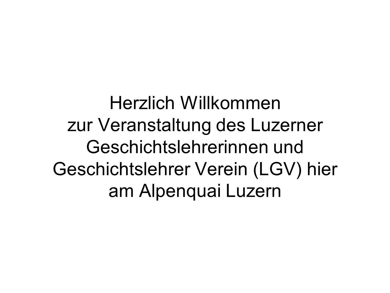 Herzlich Willkommen zur Veranstaltung des Luzerner Geschichtslehrerinnen und Geschichtslehrer Verein (LGV) hier am Alpenquai Luzern
