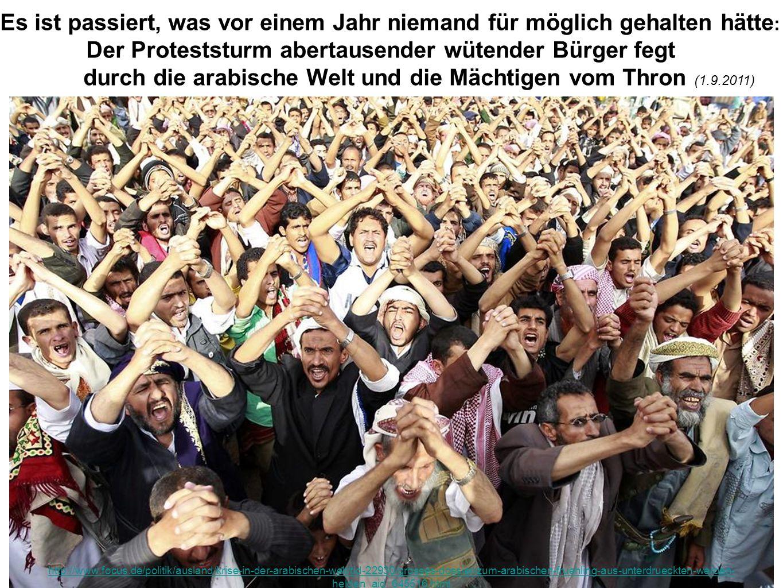 Es ist passiert, was vor einem Jahr niemand für möglich gehalten hätte : Der Proteststurm abertausender wütender Bürger fegt durch die arabische Welt und die Mächtigen vom Thron (1.9.2011) http://www.focus.de/politik/ausland/krise-in-der-arabischen-welt/tid-22930/grosses-dossier-zum-arabischen-fruehling-aus-unterdrueckten-werden- helden_aid_645516.html