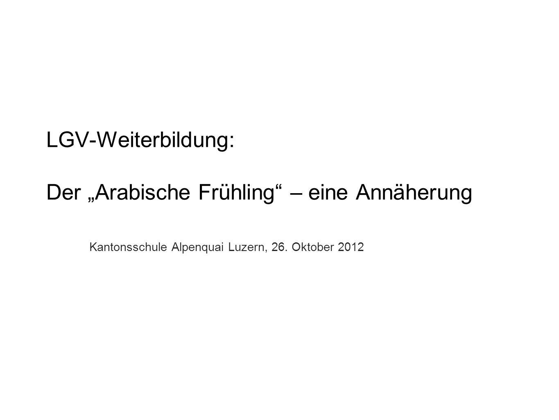 LGV-Weiterbildung: Der Arabische Frühling – eine Annäherung Kantonsschule Alpenquai Luzern, 26. Oktober 2012