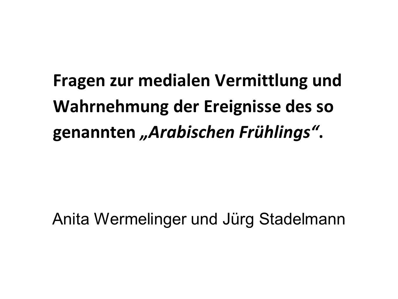 Fragen zur medialen Vermittlung und Wahrnehmung der Ereignisse des so genannten Arabischen Frühlings. Anita Wermelinger und Jürg Stadelmann