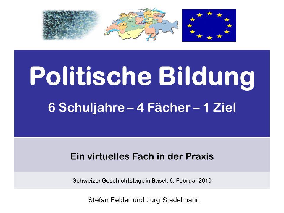 Politische Bildung 6 Schuljahre – 4 Fächer – 1 Ziel Ein virtuelles Fach in der Praxis Schweizer Geschichtstage in Basel, 6.