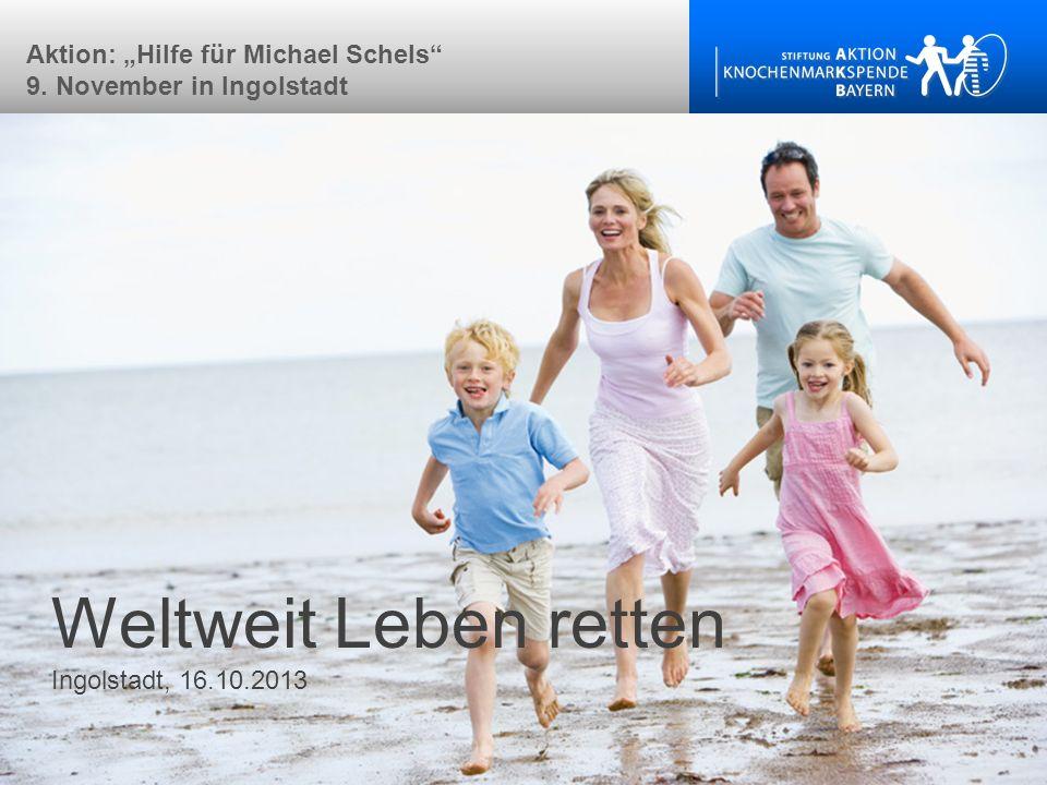 Weltweit Leben retten Ingolstadt, 16.10.2013 Aktion: Hilfe für Michael Schels 9. November in Ingolstadt
