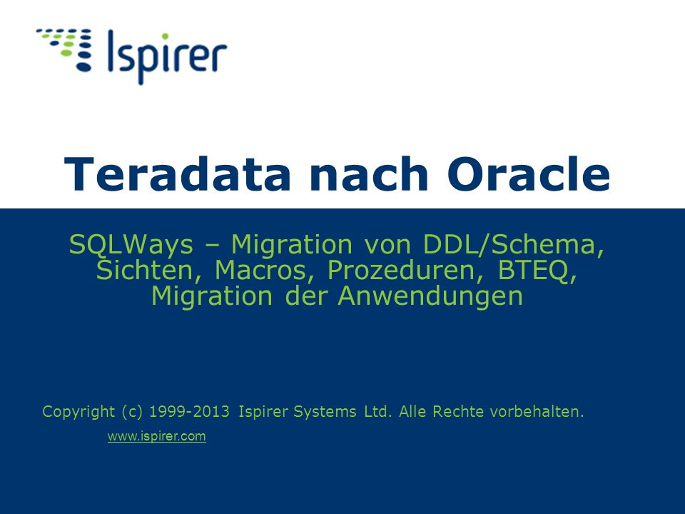 Über Ispirer Ispirer spezialisiert sich auf Migration der Datenbanken und Anwendungen und Services dafür Datenbank-Migration für Oracle Migration von Sybase, IBM DB2, Microsoft SQL Server, Informix, Teradata, PostgreSQL, MySQL, Progress, und andere Datenbanken Anwendungskonvertierung für Oracle Konvertierung der Anwendungen: C++, Java, COBOL, PowerBuilder, VB, C#/VB.NET, ASP, Informix 4GL, Progress 4GL, Delphi