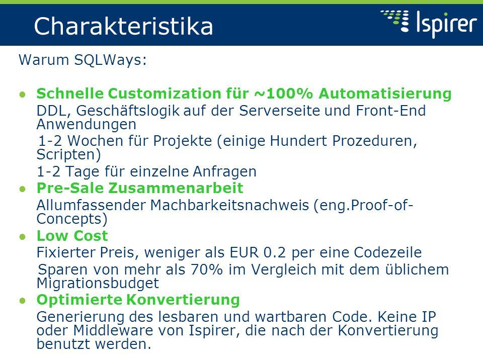 Charakteristika Warum SQLWays: Schnelle Customization für ~100% Automatisierung DDL, Geschäftslogik auf der Serverseite und Front-End Anwendungen 1-2 Wochen für Projekte (einige Hundert Prozeduren, Scripten) 1-2 Tage für einzelne Anfragen Pre-Sale Zusammenarbeit Allumfassender Machbarkeitsnachweis (eng.Proof-of- Concepts) Low Cost Fixierter Preis, weniger als EUR 0.2 per eine Codezeile Sparen von mehr als 70% im Vergleich mit dem üblichem Migrationsbudget Optimierte Konvertierung Generierung des lesbaren und wartbaren Code.