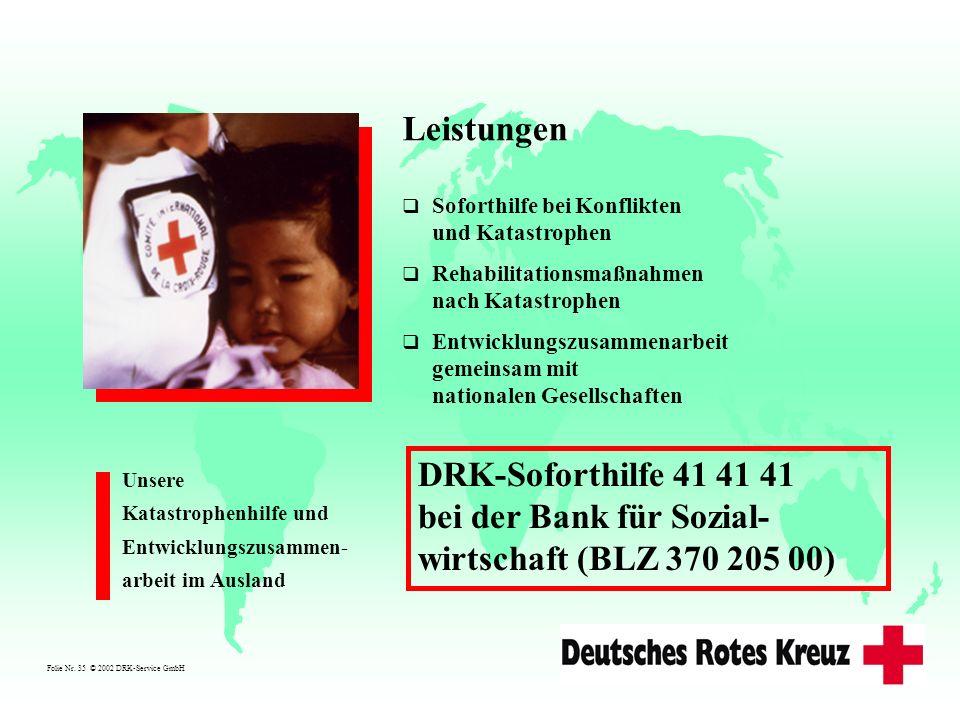 Folie Nr. 35 © 2002 DRK-Service GmbH Leistungen Soforthilfe bei Konflikten und Katastrophen Rehabilitationsmaßnahmen nach Katastrophen Entwicklungszus