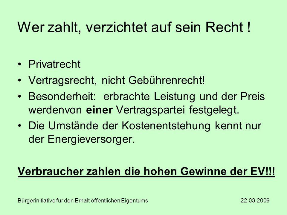 Bürgerinitiative für den Erhalt öffentlichen Eigentums 22.03.2006 Wer zahlt, verzichtet auf sein Recht ! Privatrecht Vertragsrecht, nicht Gebührenrech