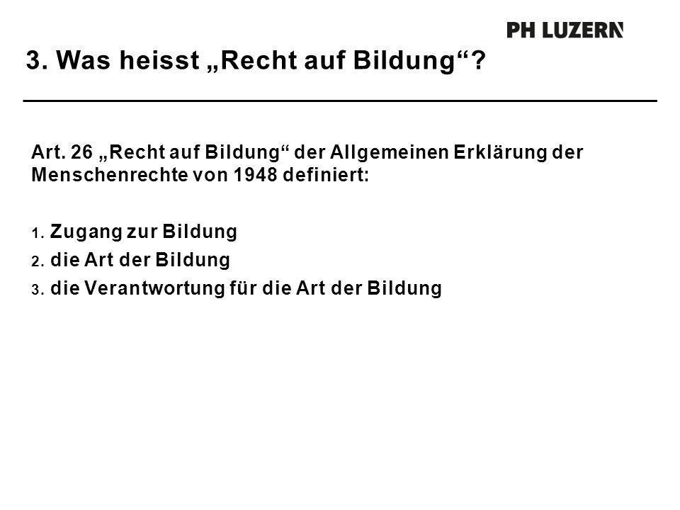 3. Was heisst Recht auf Bildung? Art. 26 Recht auf Bildung der Allgemeinen Erklärung der Menschenrechte von 1948 definiert: 1. Zugang zur Bildung 2. d