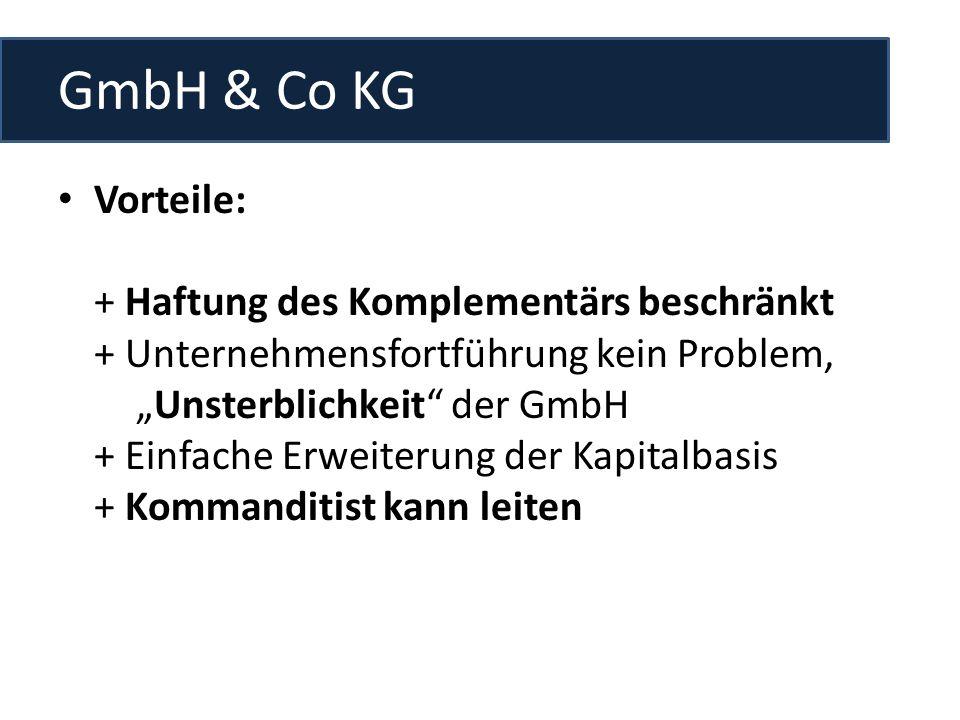 GmbH & Co KG Vorteile: + Haftung des Komplementärs beschränkt + Unternehmensfortführung kein Problem, __Unsterblichkeit der GmbH + Einfache Erweiterung der Kapitalbasis + Kommanditist kann leiten