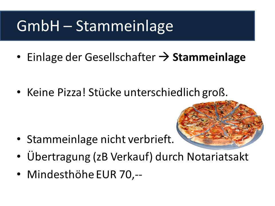 GmbH – Stammeinlage Einlage der Gesellschafter Stammeinlage Keine Pizza! Stücke unterschiedlich groß. Stammeinlage nicht verbrieft. Übertragung (zB Ve