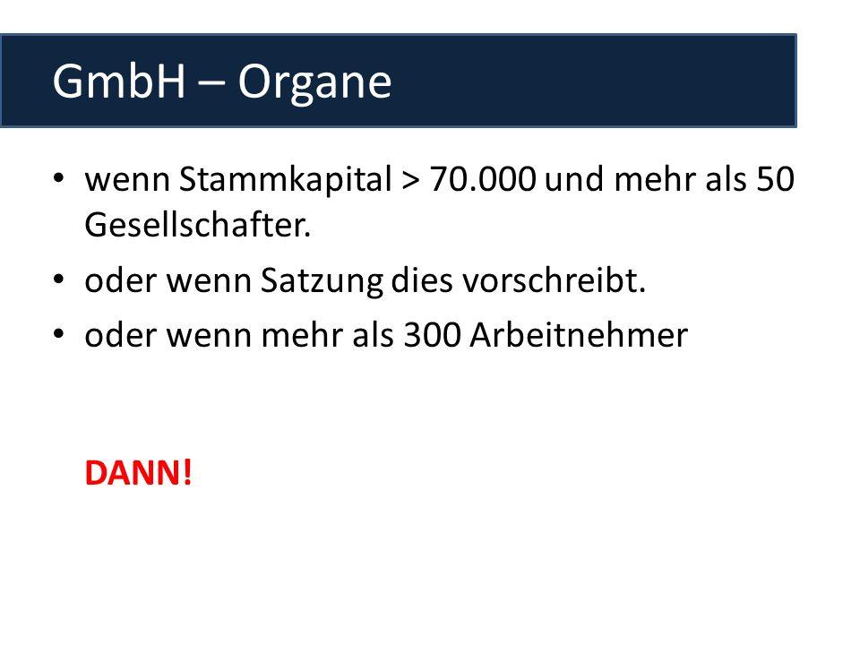 GmbH – Organe wenn Stammkapital > 70.000 und mehr als 50 Gesellschafter. oder wenn Satzung dies vorschreibt. oder wenn mehr als 300 Arbeitnehmer DANN!