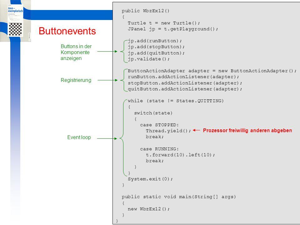 Learning By Doing ButtonEvents Buttonevents // WbzEx12a.java import java.awt.event.*; import javax.swing.*; import ch.aplu.turtle.*; public class WbzEx12a { interface State { int QUITTING = 0; int STOPPED = 1; int RUNNING = 2; } private class ButtonActionAdapter implements ActionListener { public void actionPerformed(ActionEvent evt) { Object source = evt.getSource(); if (source == runButton) state = State.RUNNING; if (source == stopButton) state = State.STOPPED; if (source == quitButton) state = State.QUITTING; } private int state = State.STOPPED; private JButton runButton = new JButton( Run ); private JButton stopButton = new JButton( Stop ); private JButton quitButton = new JButton( Quit ); (J2SE 1.4) Simulation des Enum-Typs state-Variable als dekorierter int Verwendung durch Vorstellen des Interface-Bezeichners Schon viel besser als state = 2