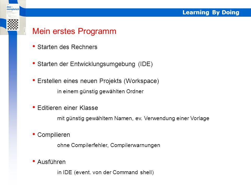 Learning By Doing Mein erstes Programm Starten des Rechners Mein erstes Programm Starten der Entwicklungsumgebung (IDE) Erstellen eines neuen Projekts