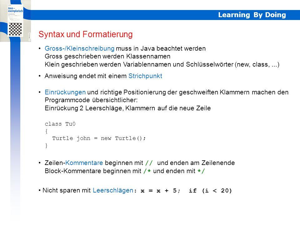 Learning By Doing Syntax und Formatierung Gross-/Kleinschreibung muss in Java beachtet werden Gross geschrieben werden Klassennamen Klein geschrieben werden Variablennamen und Schlüsselwörter (new, class,...) Syntax und Formatierung Anweisung endet mit einem Strichpunkt Einrückungen und richtige Positionierung der geschweiften Klammern machen den Programmcode übersichtlicher: Einrückung 2 Leerschläge, Klammern auf die neue Zeile class Tu0 { Turtle john = new Turtle(); } Zeilen-Kommentare beginnen mit // und enden am Zeilenende Block-Kommentare beginnen mit /* und enden mit */ Nicht sparen mit Leerschlägen : x = x + 5; if (i < 20)