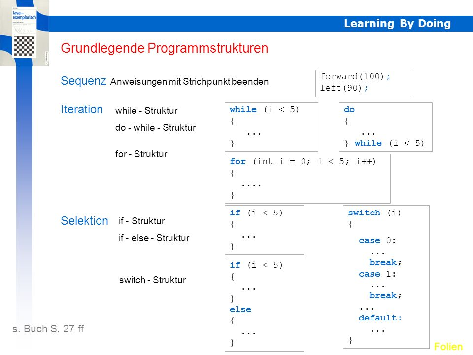 Learning By Doing Grundlegende Programmstrukturen s. Buch S. 27 ff Folien Sequenz Anweisungen mit Strichpunkt beenden forward(100); left(90); Selektio