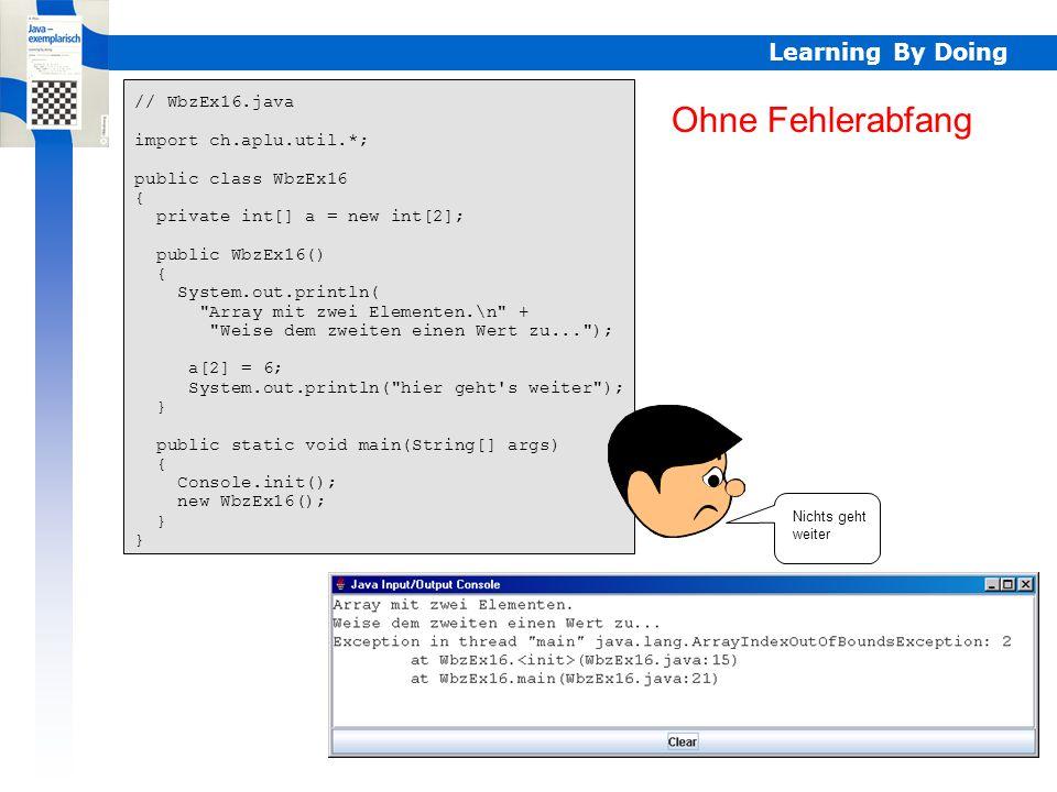 Learning By Doing Ohne Fehlerabfang // WbzEx16.java import ch.aplu.util.*; public class WbzEx16 { private int[] a = new int[2]; public WbzEx16() { System.out.println( Array mit zwei Elementen.\n + Weise dem zweiten einen Wert zu... ); a[2] = 6; System.out.println( hier geht s weiter ); } public static void main(String[] args) { Console.init(); new WbzEx16(); } Nichts geht weiter