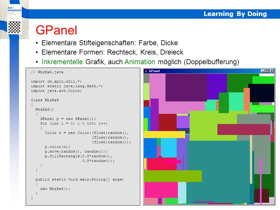 Learning By Doing Inkrementelle Grafik, auch Animation möglich (Doppelbufferung) Elementare Stifteigenschaften: Farbe, Dicke Elementare Formen: Rechteck, Kreis, Dreieck GPanel // WbzEx6.java import ch.aplu.util.*; import static java.lang.Math.*; import java.awt.Color; class WbzEx6 { WbzEx6() { GPanel p = new GPanel(); for (int i = 0; i < 100; i++) { Color c = new Color((float)random(), (float)random(), (float)random()); p.color(c); p.move(random(), random()); p.fillRectangle(0.5*random(), 0.5*random()); } public static void main(String[] args) { new WbzEx6(); } Info GPanel
