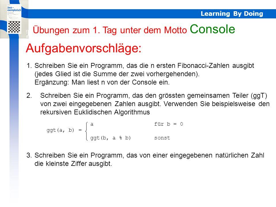 Learning By Doing Übungen Console Aufgabenvorschläge: 1.Schreiben Sie ein Programm, das die n ersten Fibonacci-Zahlen ausgibt (jedes Glied ist die Summe der zwei vorhergehenden).