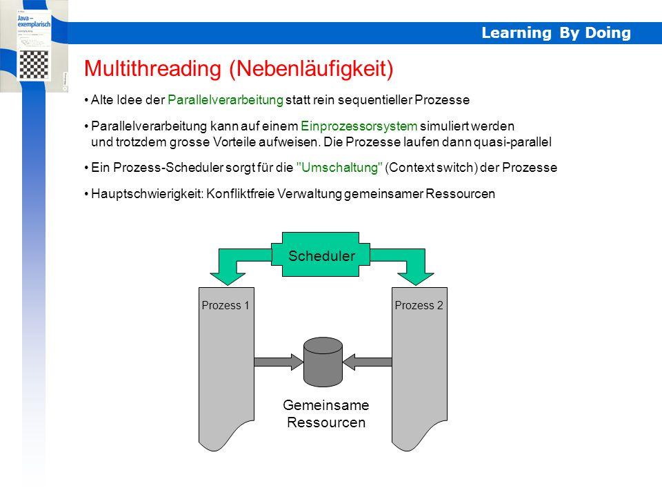 Learning By Doing Parallelverarbeitung Multithreading (Nebenläufigkeit) Alte Idee der Parallelverarbeitung statt rein sequentieller Prozesse Parallelverarbeitung kann auf einem Einprozessorsystem simuliert werden und trotzdem grosse Vorteile aufweisen.