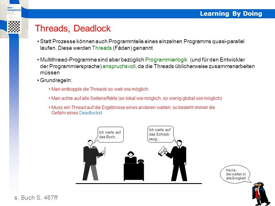 Learning By Doing Deadlock Threads, Deadlock s. Buch S. 467ff Statt Prozesse können auch Programmteile eines einzelnen Programms quasi-parallel laufen