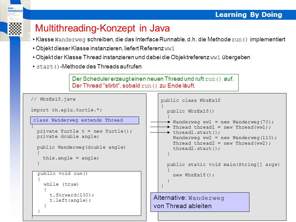 Learning By Doing Thread beenden Um einen Thread zu beenden, lässt man die run()-Methode zu Ende laufen // WbzEx19.java import ch.aplu.turtle.*; public class WbzEx19 { class WanderTurtle extends Turtle implements Runnable { private double angle; public WanderTurtle(double angle) { this.angle = angle; } public void run() { label( Habe Volldampf ); while (isRunning) { forward(100); left(angle); } label( Bin müde ); } Man verwendet dazu eine boolesches Flag isRunning WanderTurtle ist eine Innere Klasse, damit sie und WbzEx19 Zugriff auf isRunning haben isRunning sollte man volatile deklarieren, da zwei verschiedene Threads darauf zugreifen private boolean isRunning = true; public WbzEx19() { new Thread(new WanderTurtle(70)).start(); try { Thread.currentThread().sleep(5000); } catch (InterruptedException ex) {} isRunning = false; } public static void main(String[] args) { new WbzEx19(); } Thread beenden volatile private boolean isRunning = true;