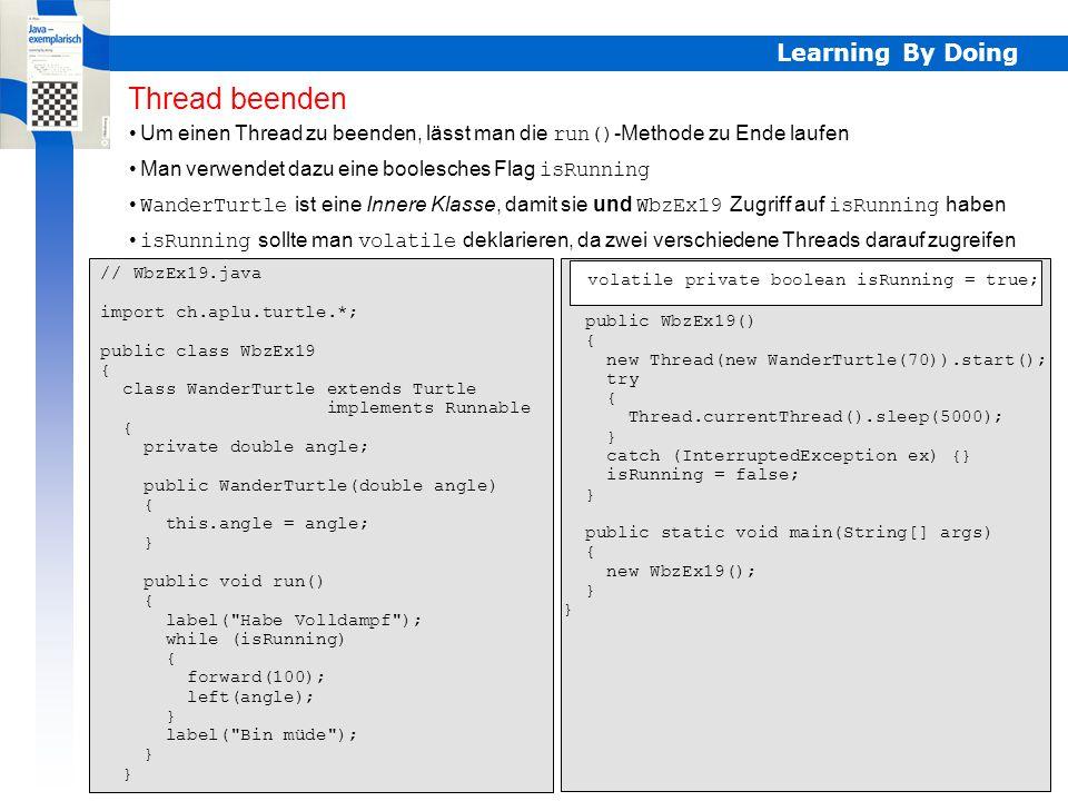 Learning By Doing Thread beenden Um einen Thread zu beenden, lässt man die run()-Methode zu Ende laufen // WbzEx19.java import ch.aplu.turtle.*; publi