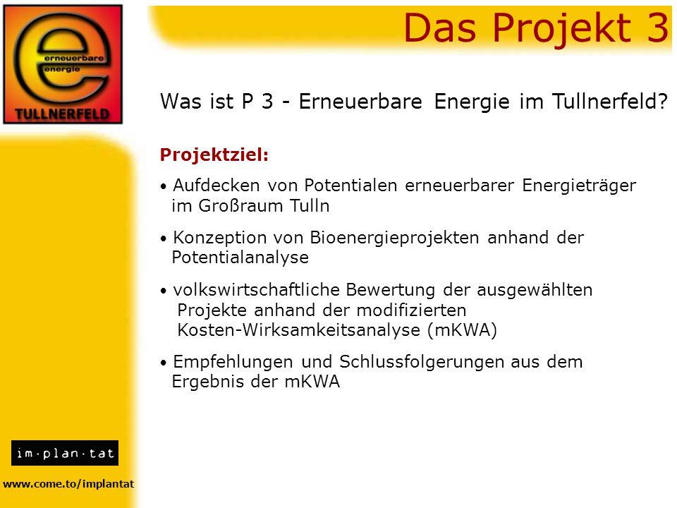 www.come.to/implantat Was ist P 3 - Erneuerbare Energie im Tullnerfeld? Projektziel: Das Projekt 3 Konzeption von Bioenergieprojekten anhand der Poten