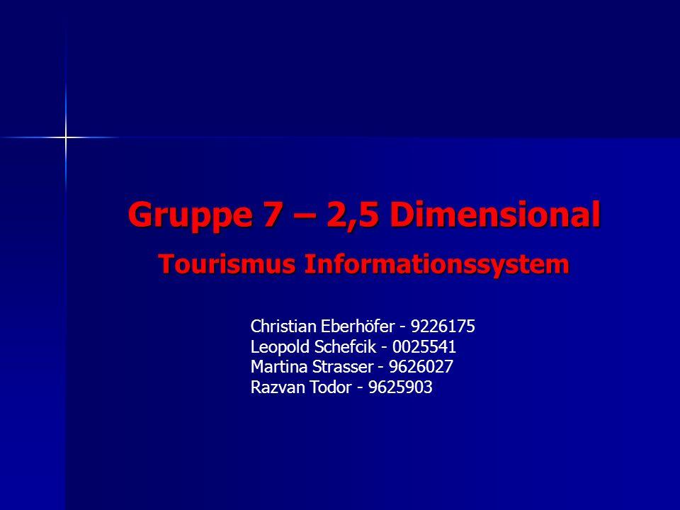Christian Eberhöfer - 9226175 Leopold Schefcik - 0025541 Martina Strasser - 9626027 Razvan Todor - 9625903 Gruppe 7 – 2,5 Dimensional Tourismus Informationssystem