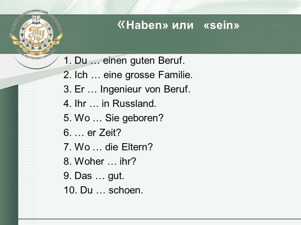 « Haben» или «sein» 1. Du … einen guten Beruf. 2. Ich … eine grosse Familie. 3. Er … Ingenieur von Beruf. 4. Ihr … in Russland. 5. Wo … Sie geboren? 6
