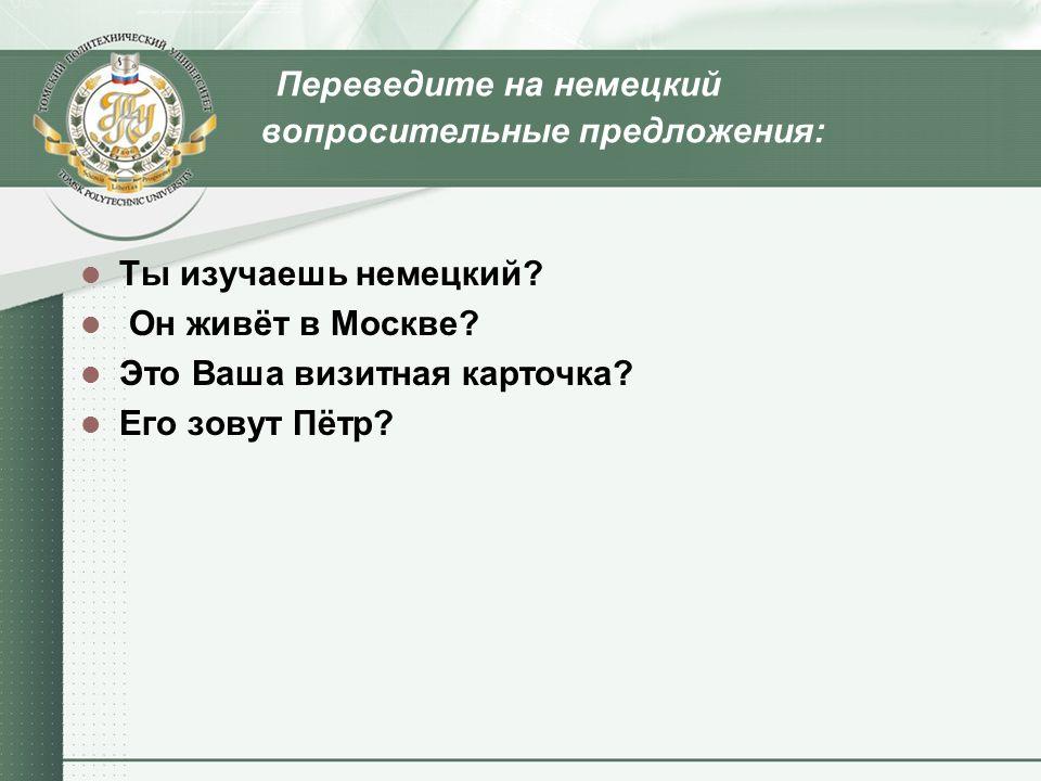 Переведите на немецкий вопросительные предложения: Ты изучаешь немецкий? Он живёт в Москве? Это Ваша визитная карточка? Его зовут Пётр?