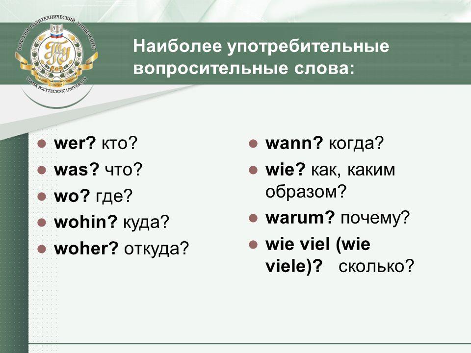 Наиболее употребительные вопросительные слова: wer? кто? was? что? wo? где? wohin? куда? woher? откуда? wann? когда? wie? как, каким образом? warum? п