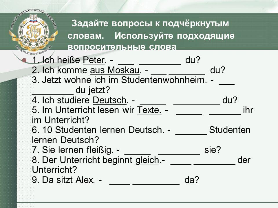 Задайте вопросы к подчёркнутым словам. Используйте подходящие вопросительные слова 1. Ich heiße Peter. - ___ ________ du? 2. Ich komme aus Moskau. - _
