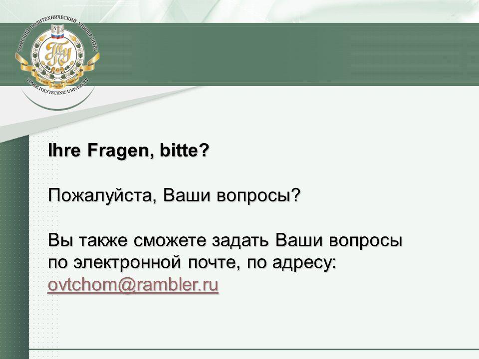Ihre Fragen, bitte? Пожалуйста, Ваши вопросы? Вы также cможете задать Ваши вопросы по электронной почте, по адресу: ovtchom@rambler.ru
